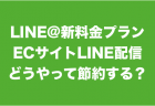 LINE@新料金プランでECサイトのLINE配信はどうする?